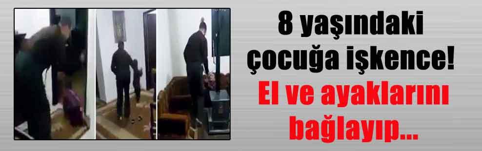 8 yaşındaki çocuğa işkence! El ve ayaklarını bağlayıp…
