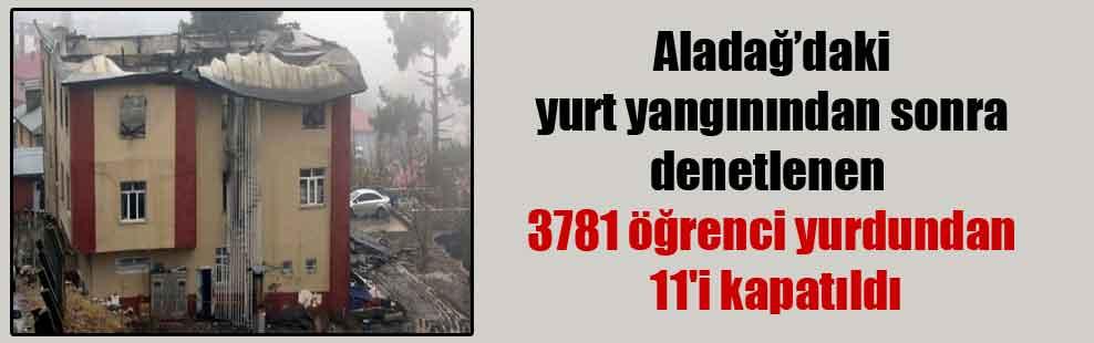 Aladağ'daki yurt yangınından sonra denetlenen 3781 öğrenci yurdundan 11'i kapatıldı