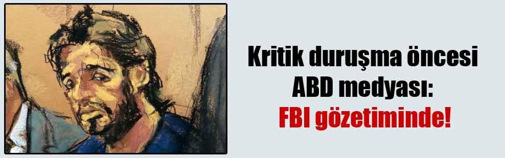 Kritik duruşma öncesi ABD medyası: FBI gözetiminde!