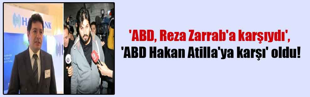 'ABD, Reza Zarrab'a karşıydı', 'ABD Hakan Atilla'ya karşı' oldu!