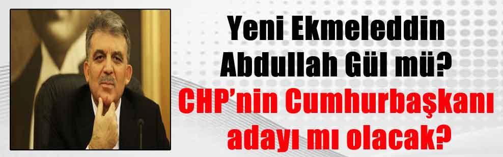 Yeni Ekmeleddin Abdullah Gül mü? CHP'nin Cumhurbaşkanı adayı mı olacak?