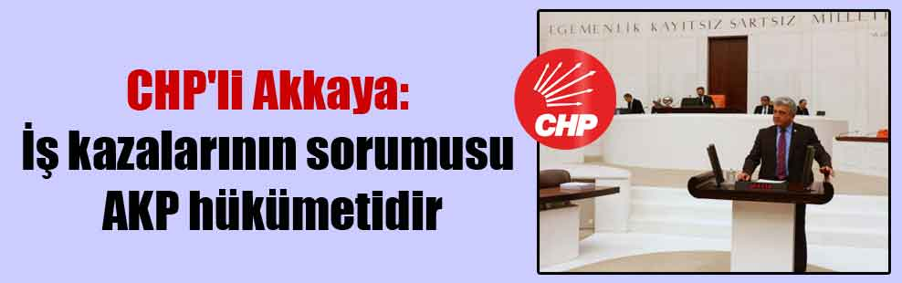 CHP'li Akkaya: İş kazalarının sorumusu AKP hükümetidir