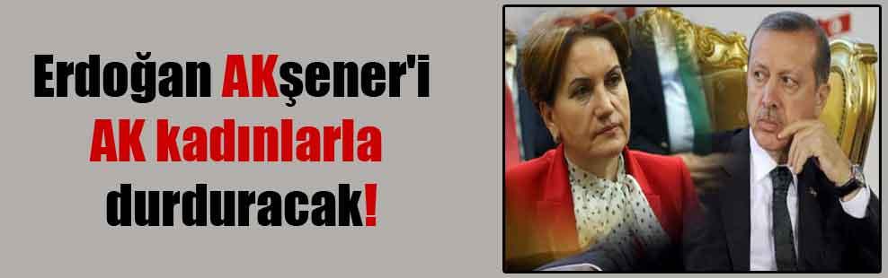 Erdoğan AKşener'i AK kadınlarla durduracak!