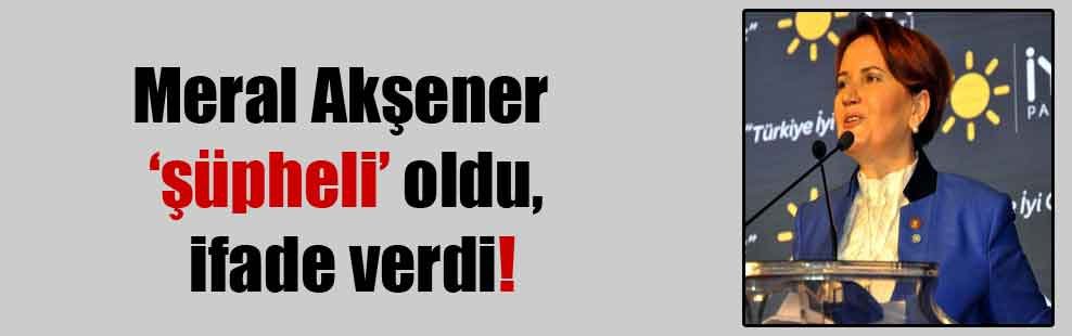 Meral Akşener 'şüpheli' oldu ifade verdi!