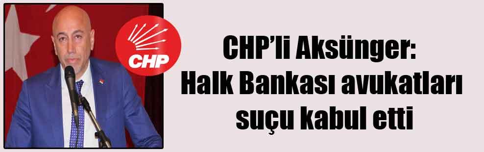CHP'li Aksünger: Halk Bankası avukatları suçu kabul etti