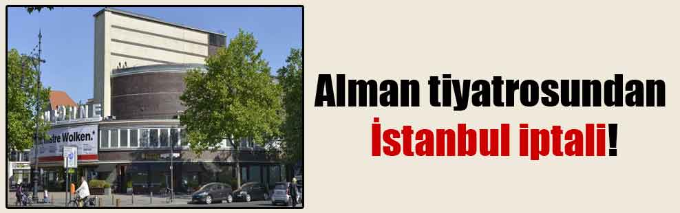 Alman tiyatrosundan İstanbul iptali!