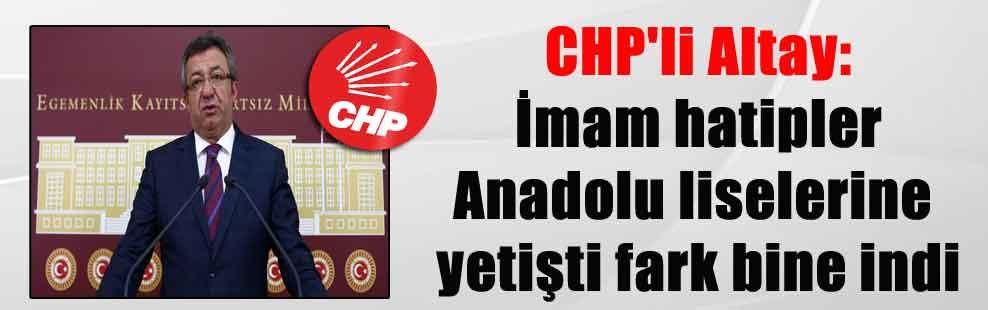 CHP'li Altay: İmam hatipler Anadolu liselerine yetişti fark bine indi