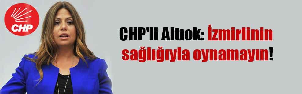 CHP'li Altıok: İzmirlinin sağlığıyla oynamayın!