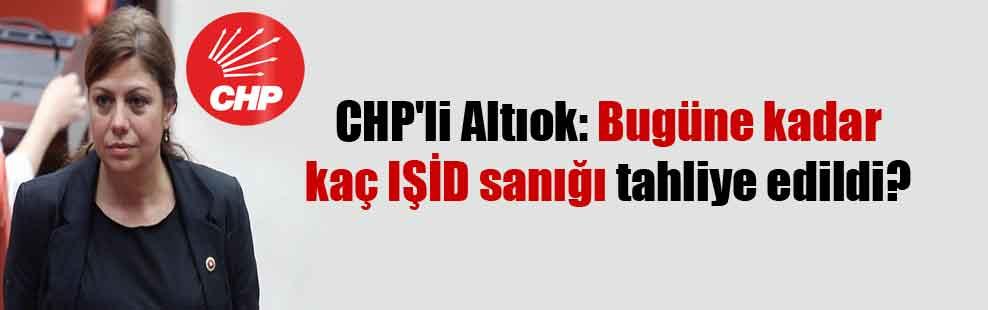 CHP'li Altıok: Bugüne kadar kaç IŞİD sanığı tahliye edildi?