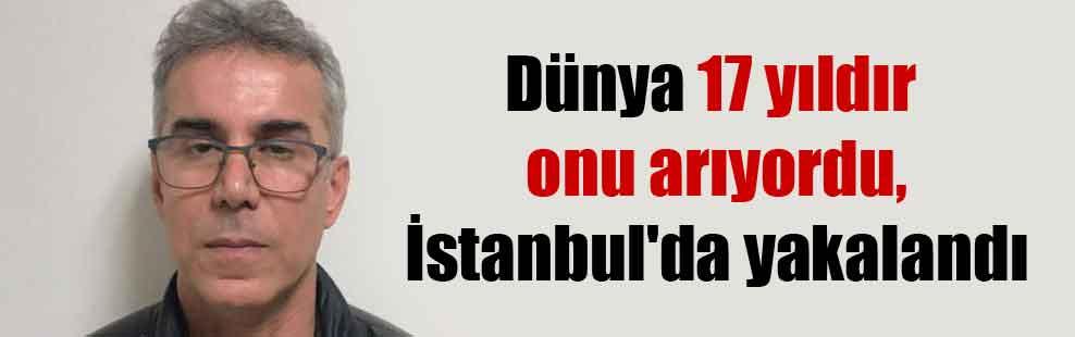 Dünya 17 yıldır onu arıyordu, İstanbul'da yakalandı