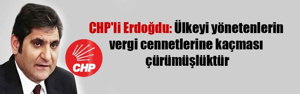 CHP'li Erdoğdu: Ülkeyi yönetenlerin vergi cennetlerine kaçması çürümüşlüktür