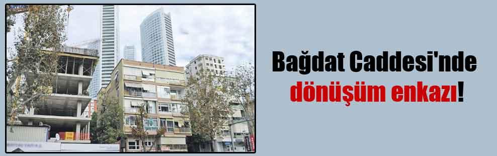 Bağdat Caddesi'nde dönüşüm enkazı!