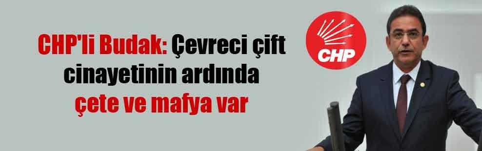 CHP'li Budak: Çevreci çift cinayetinin ardında çete ve mafya var