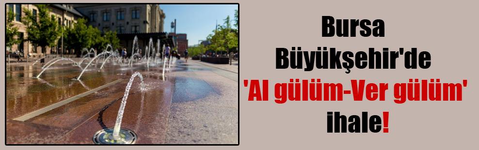 Bursa Büyükşehir'de 'Al gülüm-Ver gülüm' ihale!
