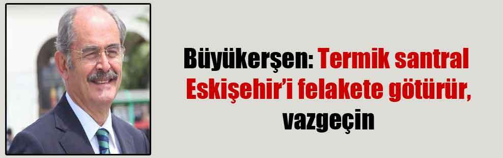 Büyükerşen: Termik santral Eskişehir'i felakete götürür, vazgeçin