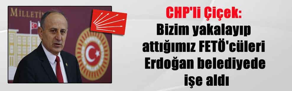 CHP'li Çiçek: Bizim yakalayıp attığımız FETÖ'cüleri Erdoğan belediyede işe aldı