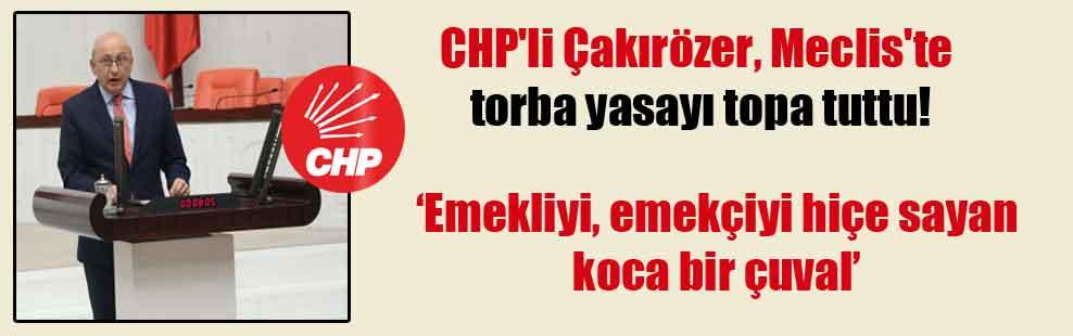 CHP'li Çakırözer, Meclis'te torba yasayı topa tuttu!