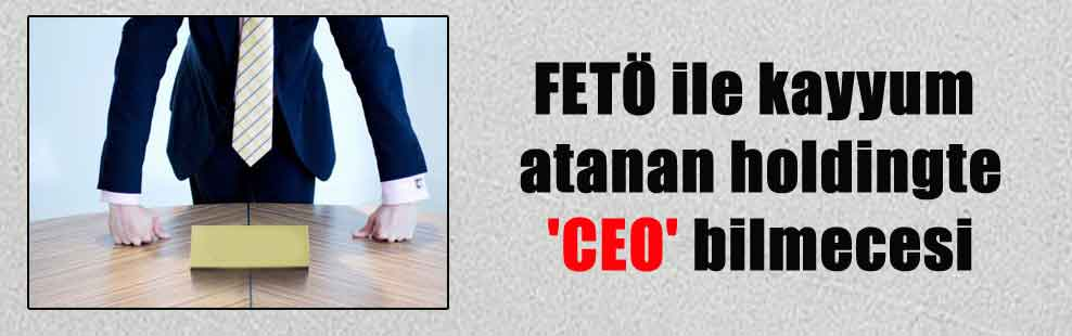 FETÖ ile kayyum atanan holdingte 'CEO' bilmecesi