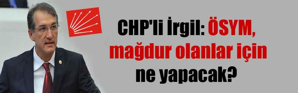 CHP'li İrgil: ÖSYM mağdur olanlar için ne yapacak?