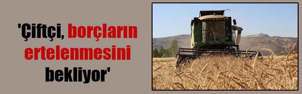 'Çiftçi, borçların ertelenmesini bekliyor'