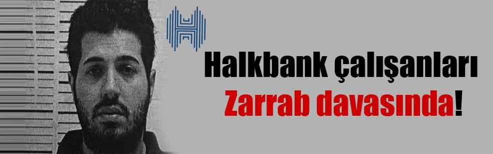 Halkbank çalışanları Zarrab davasında!
