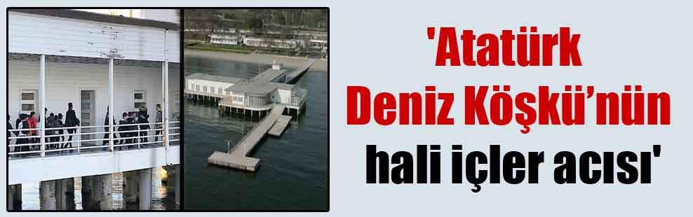 'Atatürk Deniz Köşkü'nün hali içler acısı'