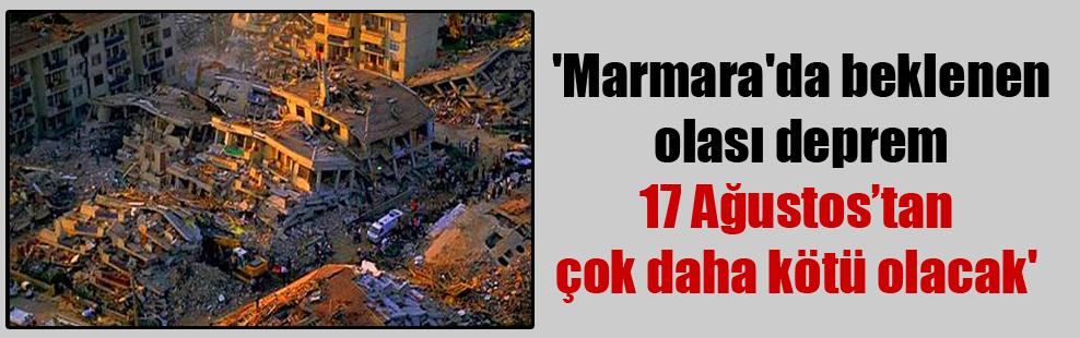 'Marmara'da beklenen olası deprem 17 Ağustos'tan çok daha kötü olacak'