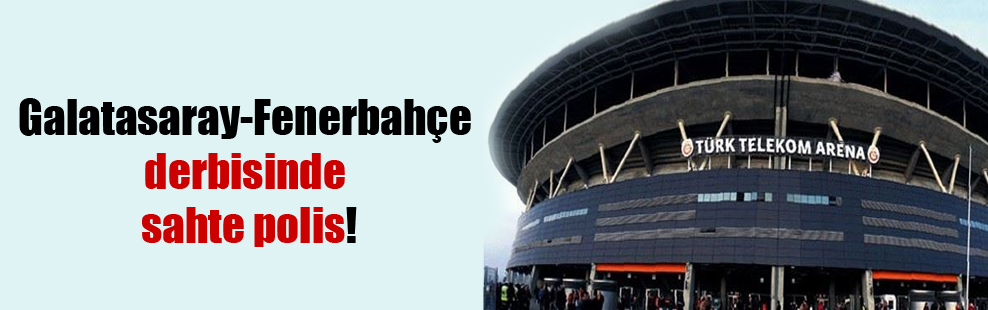 Galatasaray Fenerbahçe derbisinde sahte polis!