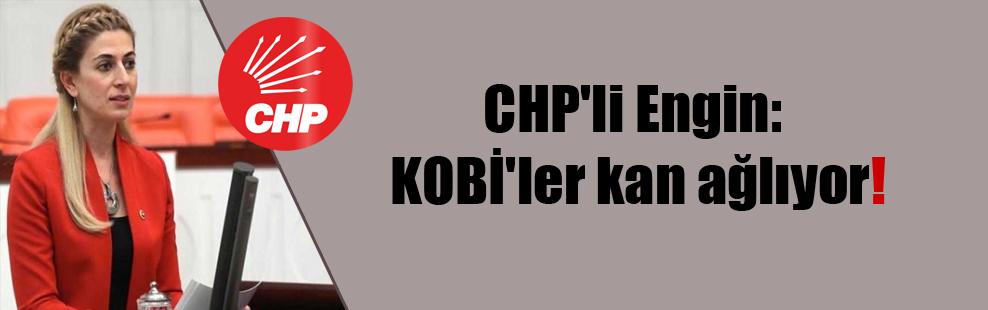 CHP'li Engin: KOBİ'ler kan ağlıyor!