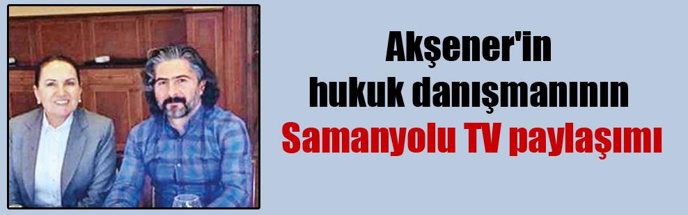 Akşener'in hukuk danışmanının Samanyolu TV paylaşımı