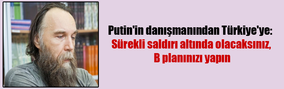 Putin'in danışmanından Türkiye'ye: Sürekli saldırı altında olacaksınız, B planınızı yapın