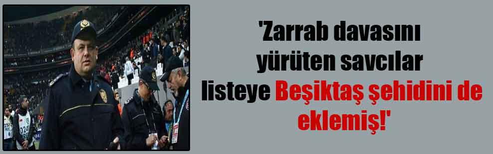 'Zarrab davasını yürüten savcılar listeye Beşiktaş şehidini de eklemiş!'