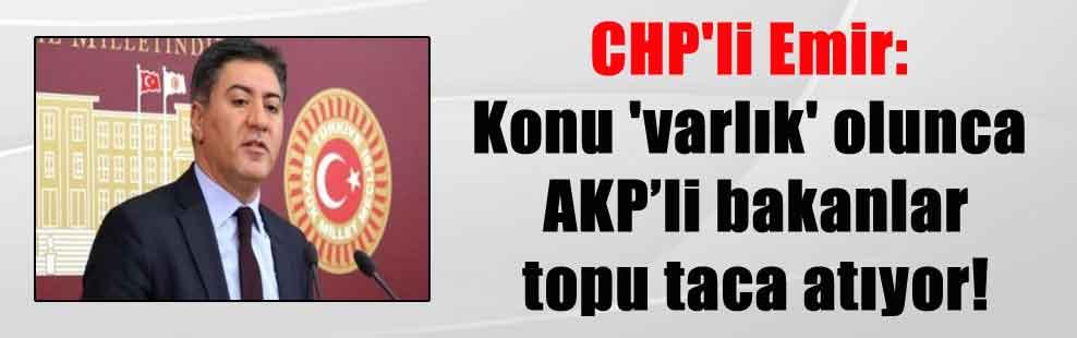 CHP'li Emir: Konu 'varlık' olunca AKP'li bakanlar topu taca atıyor!