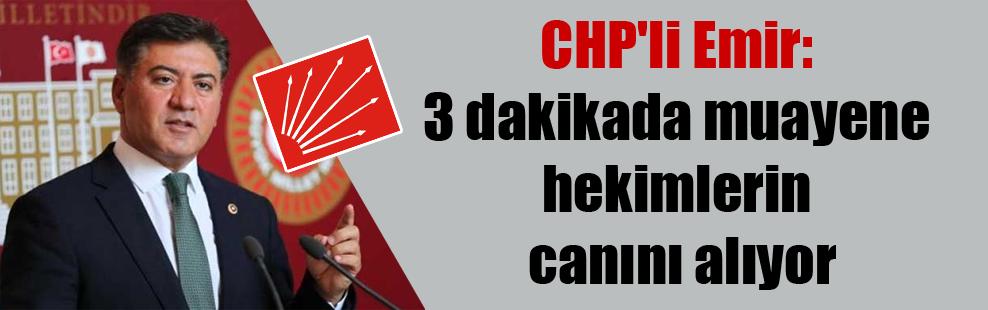 CHP'li Emir: 3 dakikada muayene hekimlerin canını alıyor