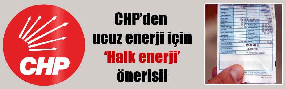 CHP'den ucuz enerji için 'Halk enerji' önerisi!