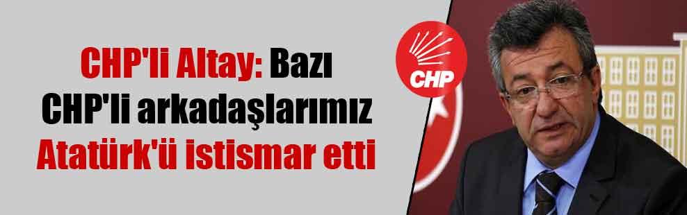 CHP'li Altay: Bazı CHP'li arkadaşlarımız Atatürk'ü istismar etti