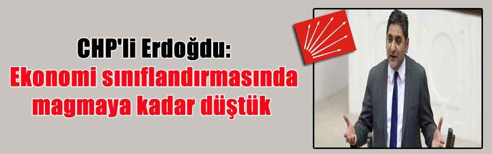 CHP'li Erdoğdu: Ekonomi sınıflandırmasında magmaya kadar düştük