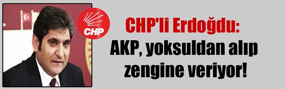 CHP'li Erdoğdu: AKP, yoksuldan alıp zengine veriyor!