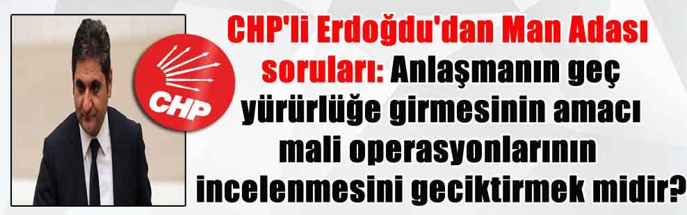 CHP'li Erdoğdu'dan Man Adası soruları: Anlaşmanın geç yürürlüğe girmesinin amacı mali operasyonlarının incelenmesini geciktirmek midir?