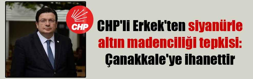 CHP'li Erkek'ten siyanürle altın madenciliği tepkisi: Çanakkale'ye ihanettir
