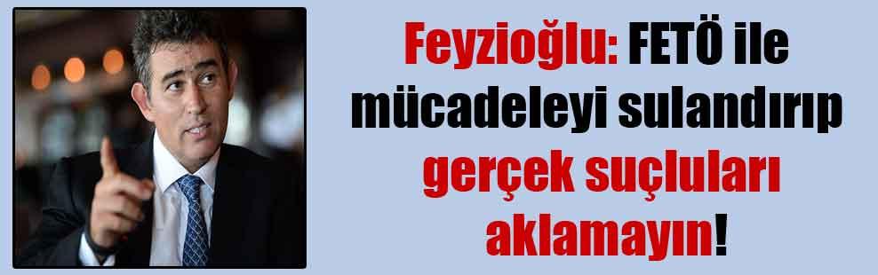 Feyzioğlu: FETÖ ile mücadeleyi sulandırıp, gerçek suçluları aklamayın!
