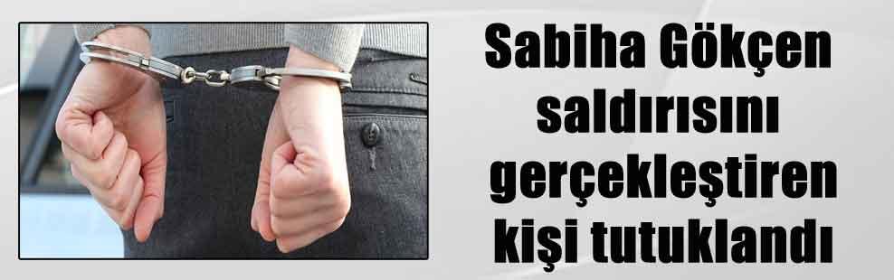 Sabiha Gökçen saldırısını gerçekleştiren kişi tutuklandı