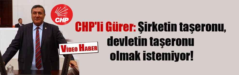 CHP'li Gürer: Şirketin taşeronu, devletin taşeronu olmak istemiyor!