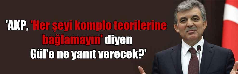 'AKP, 'Her şeyi komplo teorilerine bağlamayın' diyen Gül'e ne yanıt verecek?'
