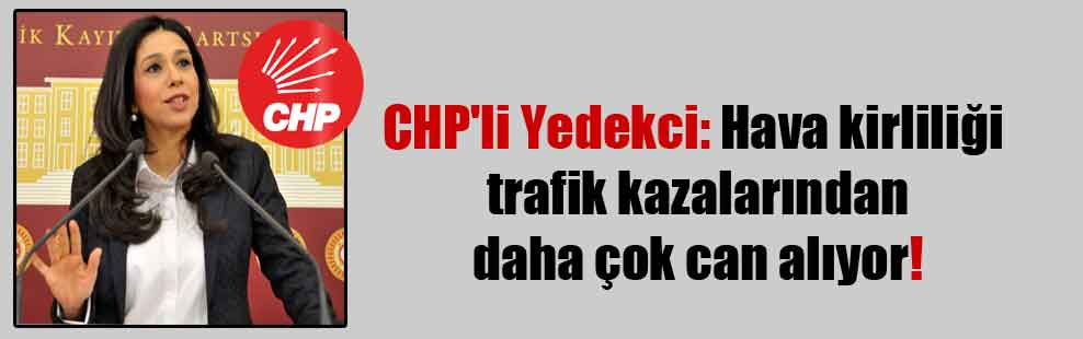 CHP'li Yedekci: Hava kirliliği trafik kazalarından daha çok can alıyor!