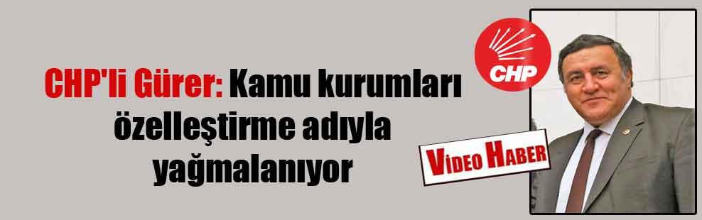 CHP'li Gürer: Kamu Kurumları özelleştirme adıyla yağmalanıyor