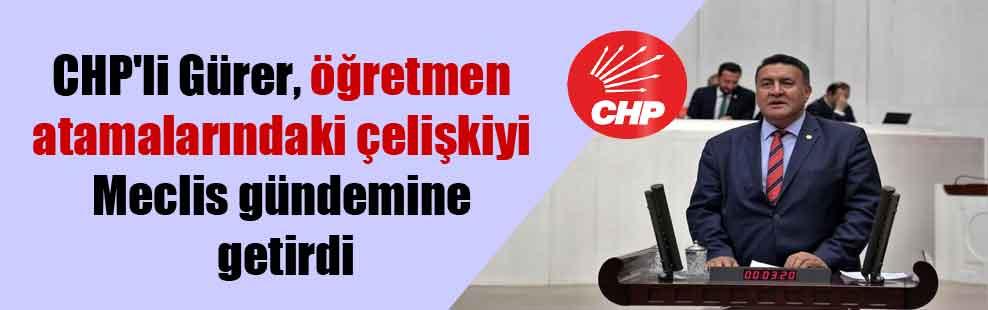 CHP'li Gürer, öğretmen atamalarındaki çelişkiyi Meclis gündemine getirdi