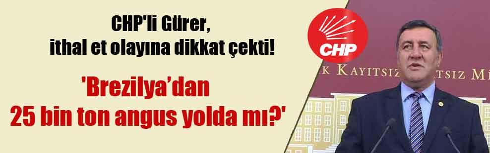 CHP'li Gürer, ithal et olayına dikkat çekti! 'Brezilya'dan 25 bin ton angus yolda mı?'