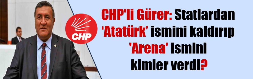 CHP'li Gürer: Statlardan 'Atatürk' ismini kaldırıp 'Arena' ismini kimler verdi?