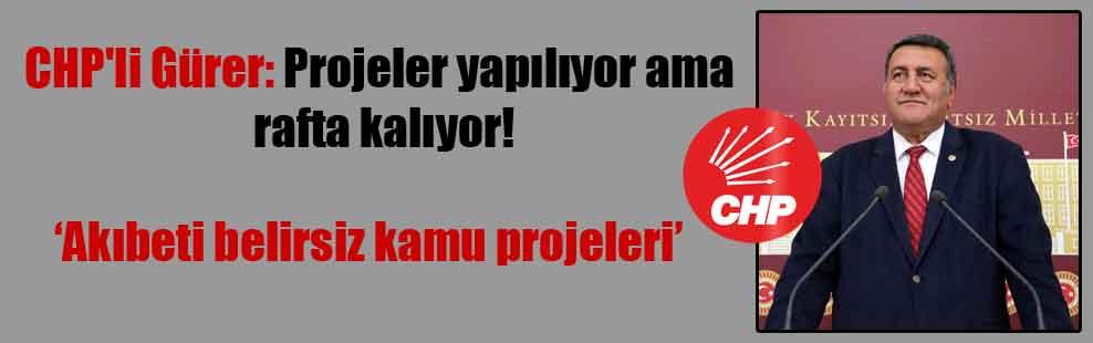 CHP'li Gürer: Projeler yapılıyor ama rafta kalıyor!